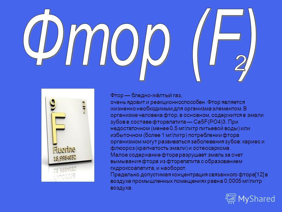 Фтор бледно-жёлтый газ, очень ядовит и реакционноспособен. Фтор является жизненно необходимым для организма элементом. В организме человека фтор, в основном, содержится в эмали зубов в составе фторапатита Ca5F(PO4)3. При недостаточном (менее 0,5 мг/л