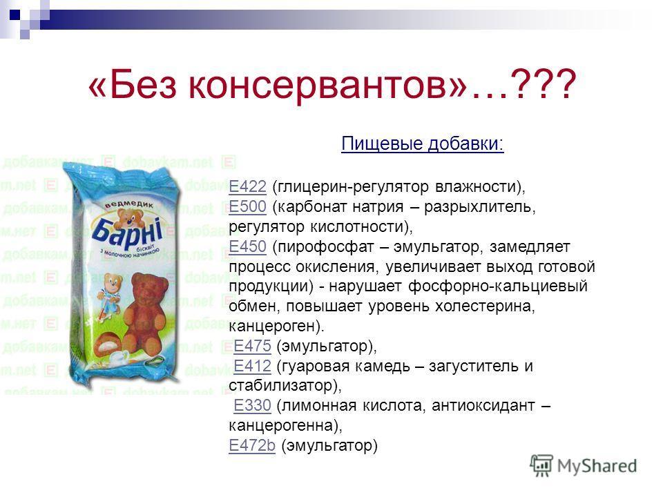 «Без консервантов»…??? Пищевые добавки: E422E422 (глицерин-регулятор влажности), E500E500 (карбонат натрия – разрыхлитель, регулятор кислотности), E450E450 (пирофосфат – эмульгатор, замедляет процесс окисления, увеличивает выход готовой продукции) -