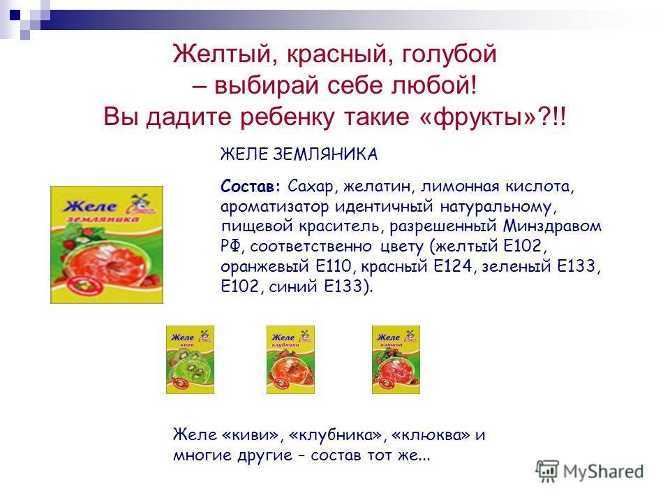 Желтый, красный, голубой – выбирай себе любой! Вы дадите ребенку такие «фрукты»?!! ЖЕЛЕ ЗЕМЛЯНИКА Состав: Сахар, желатин, лимонная кислота, ароматизат