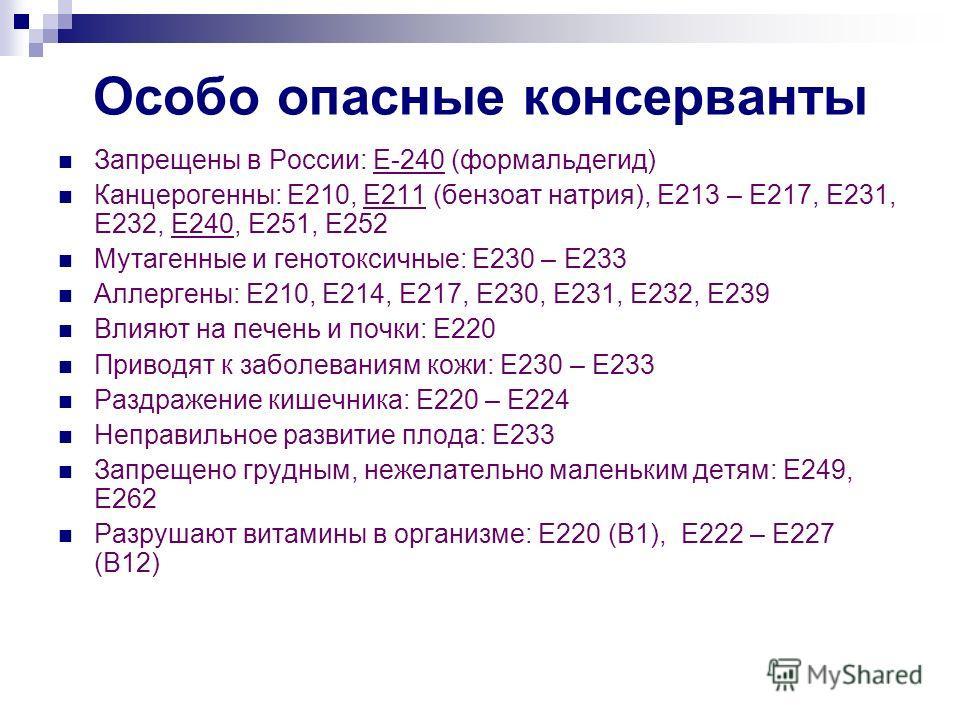 Особо опасные консерванты Запрещены в России: Е-240 (формальдегид) Канцерогенны: Е210, Е211 (бензоат натрия), Е213 – Е217, Е231, Е232, Е240, Е251, Е25
