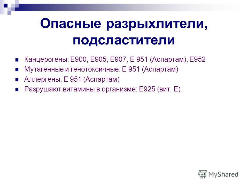 Опасные разрыхлители, подсластители Канцерогены: Е900, Е905, Е907, Е 951 (Аспартам), Е952 Мутагенные и генотоксичные: Е 951 (Аспартам) Аллергены: Е 951 (Аспартам) Разрушают витамины в организме: Е925 (вит. Е)