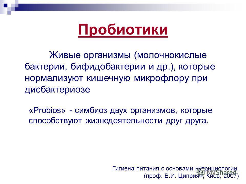 Пробиотики Гигиена питания с основами нутрициологии. (проф. В.И. Циприян, Киев, 2007) Живые организмы (молочнокислые бактерии, бифидобактерии и др.), которые нормализуют кишечную микрофлору при дисбактериозе «Probios» - симбиоз двух организмов, котор