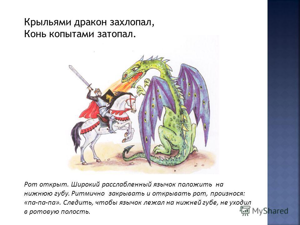 Крыльями дракон захлопал, Конь копытами затопал. Рот открыт. Широкий расслабленный язычок положить на нижнюю губу. Ритмично закрывать и открывать рот, произнося: «па-па-па». Следить, чтобы язычок лежал на нижней губе, не уходил в ротовую полость.