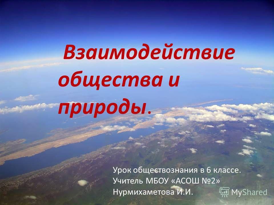 Взаимодействие общества и природы. Урок обществознания в 6 классе. Учитель МБОУ «АСОШ 2» Нурмихаметова И.И.