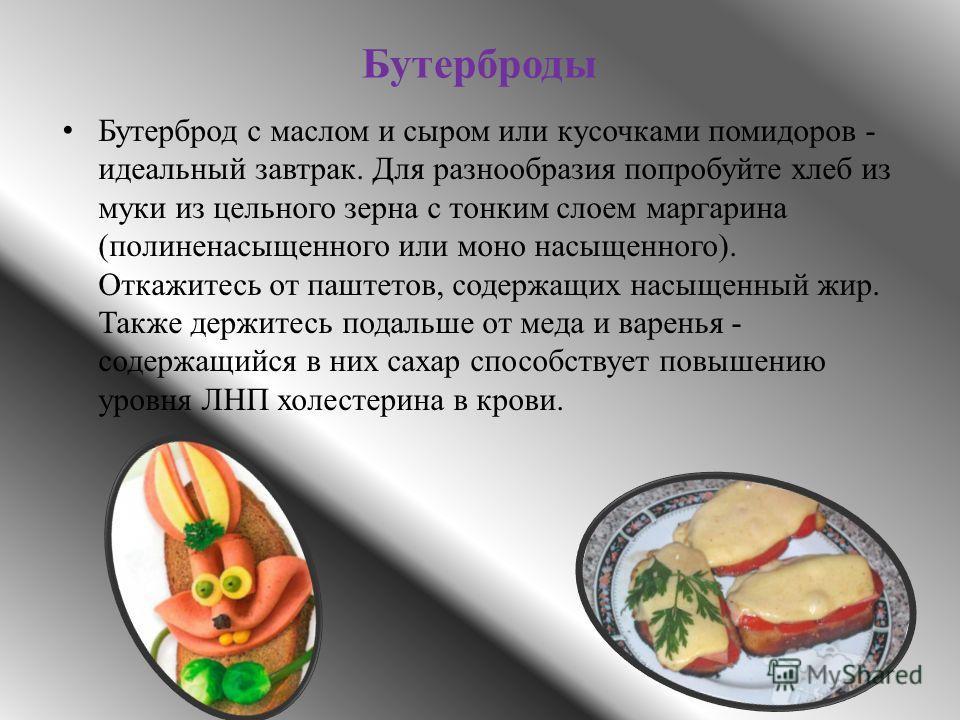 Бутерброды Бутерброд с маслом и сыром или кусочками помидоров - идеальный завтрак. Для разнообразия попробуйте хлеб из муки из цельного зерна с тонким слоем маргарина (полиненасыщенного или моно насыщенного). Откажитесь от паштетов, содержащих насыще
