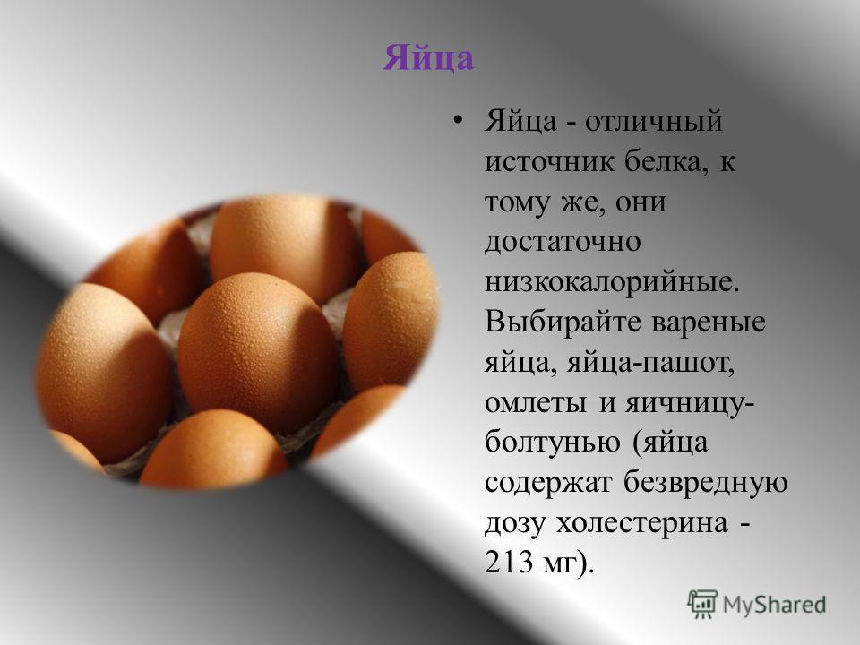 Яйца Яйца - отличный источник белка, к тому же, они достаточно низкокалорийные. Выбирайте вареные яйца, яйца-пашот, омлеты и яичницу- болтунью (яйца содержат безвредную дозу холестерина - 213 мг).