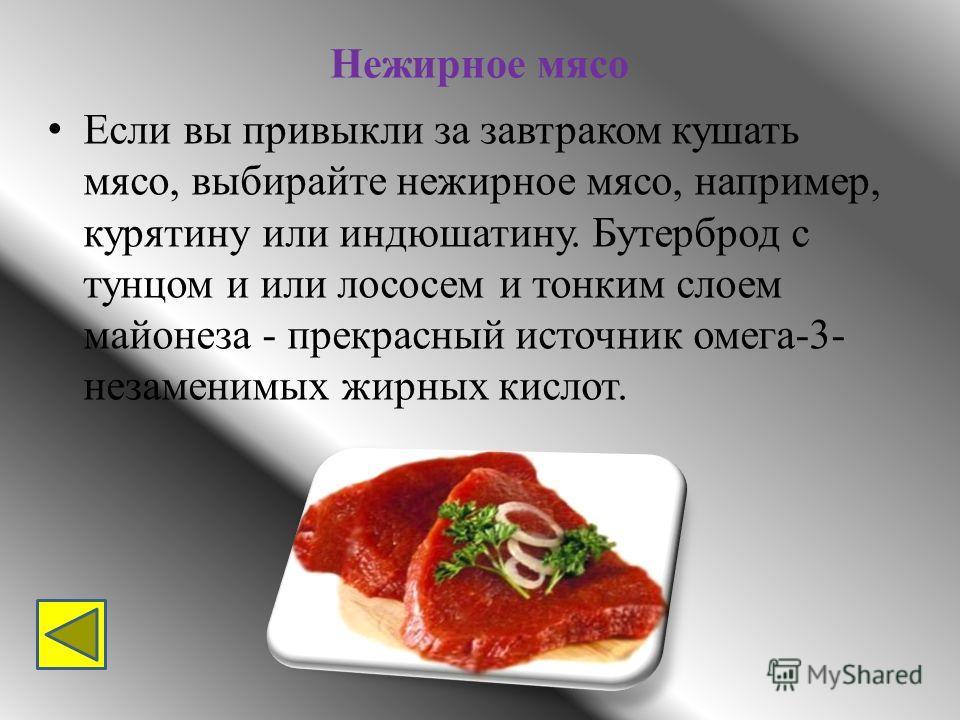 Нежирное мясо Если вы привыкли за завтраком кушать мясо, выбирайте нежирное мясо, например, курятину или индюшатину. Бутерброд с тунцом и или лососем и тонким слоем майонеза - прекрасный источник омега-3- незаменимых жирных кислот.