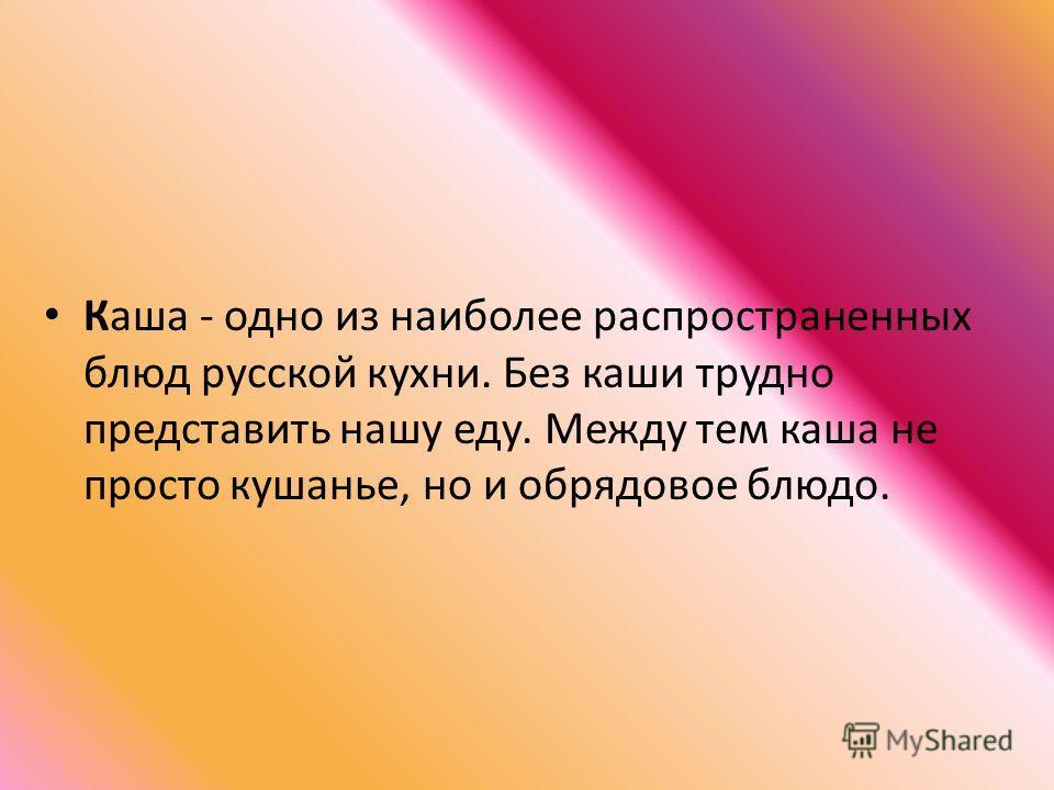 Каша - одно из наиболее распространенных блюд русской кухни. Без каши трудно представить нашу еду. Между тем каша не просто кушанье, но и обрядовое блюдо.