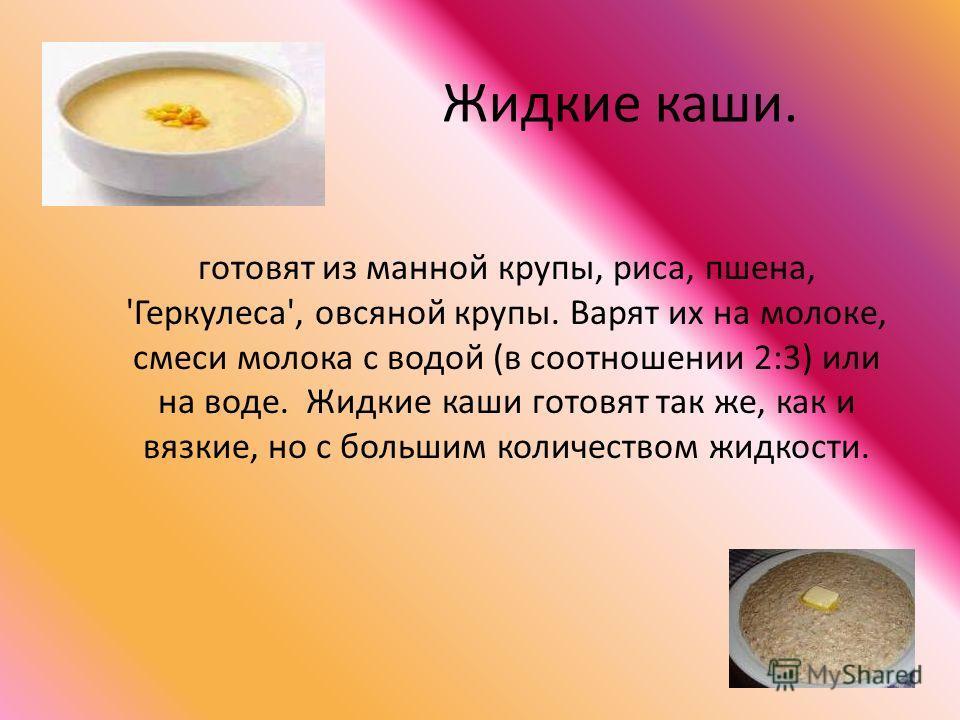 Жидкие каши. готовят из манной крупы, риса, пшена, 'Геркулеса', овсяной крупы. Варят их на молоке, смеси молока с водой (в соотношении 2:3) или на воде. Жидкие каши готовят так же, как и вязкие, но с большим количеством жидкости.