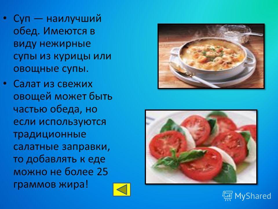 Суп наилучший обед. Имеются в виду нежирные супы из курицы или овощные супы. Салат из свежих овощей может быть частью обеда, но если используются традиционные салатные заправки, то добавлять к еде можно не более 25 граммов жира!