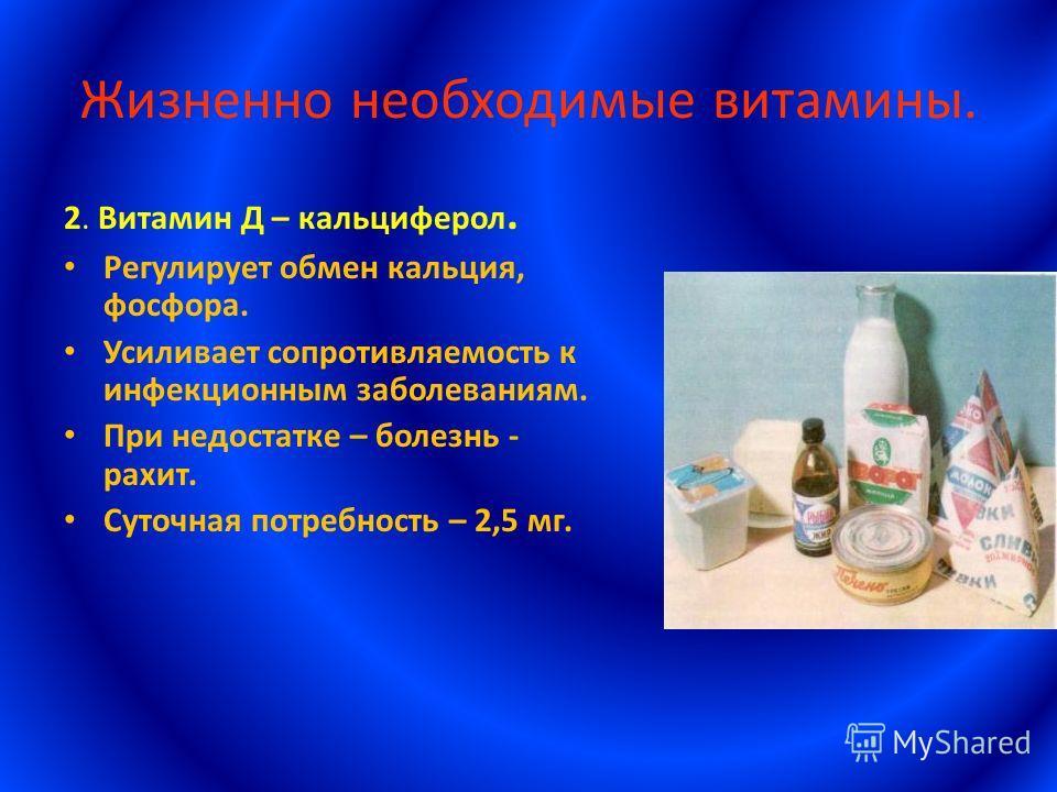 Жизненно необходимые витамины. 2. Витамин Д – кальциферол. Регулирует обмен кальция, фосфора. Усиливает сопротивляемость к инфекционным заболеваниям. При недостатке – болезнь - рахит. Суточная потребность – 2,5 мг.