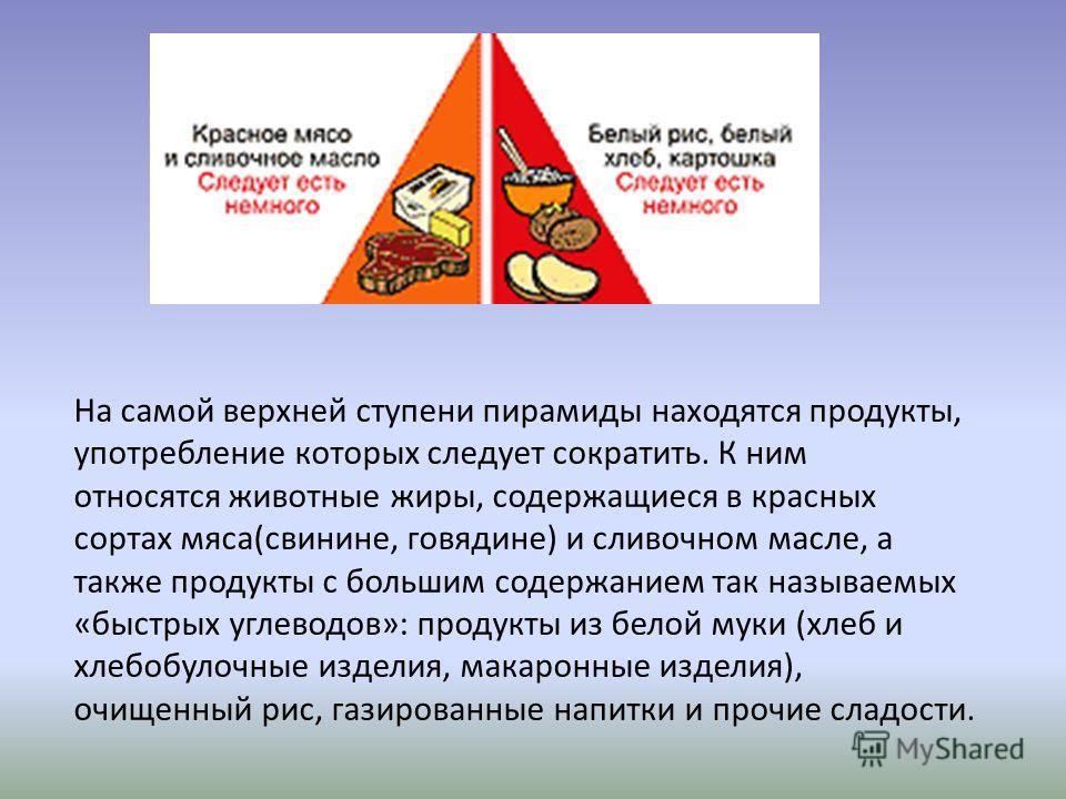 На самой верхней ступени пирамиды находятся продукты, употребление которых следует сократить. К ним относятся животные жиры, содержащиеся в красных сортах мяса(свинине, говядине) и сливочном масле, а также продукты с большим содержанием так называемы