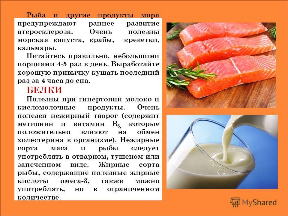 Рыба и другие продукты моря предупреждают раннее развитие атеросклероза. Очень полезны морская капуста, крабы, креветки, кальмары. Питайтесь правильно, небольшими порциями 4-5 раз в день. Выработайте хорошую привычку кушать последний раз за 4 часа до