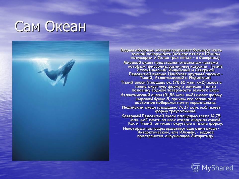 Сам Океан Водная оболочка, которая покрывает большую часть земной поверхности (четыре пятых в Южном полушарии и более трех пятых - в Северном). Мировой океан представлен отдельным частями, которым присвоены различные названия: Тихий, Атлантический, И