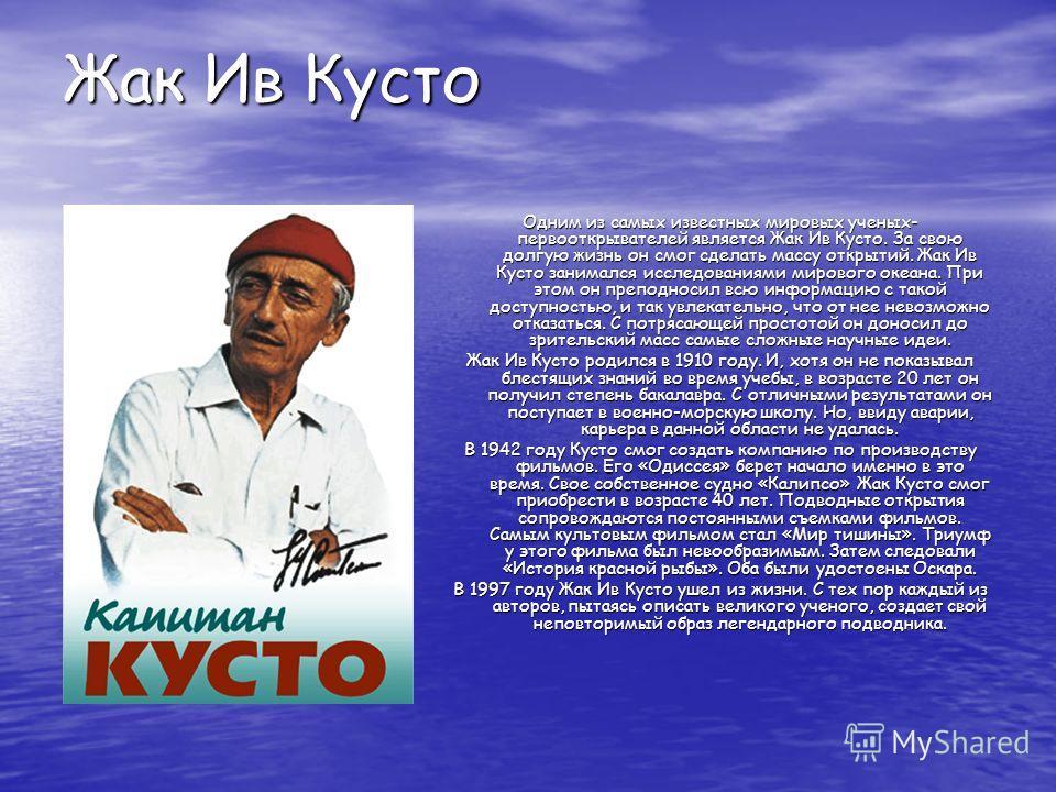 Жак Ив Кусто Одним из самых известных мировых ученых- первооткрывателей является Жак Ив Кусто. За свою долгую жизнь он смог сделать массу открытий. Жак Ив Кусто занимался исследованиями мирового океана. При этом он преподносил всю информацию с такой