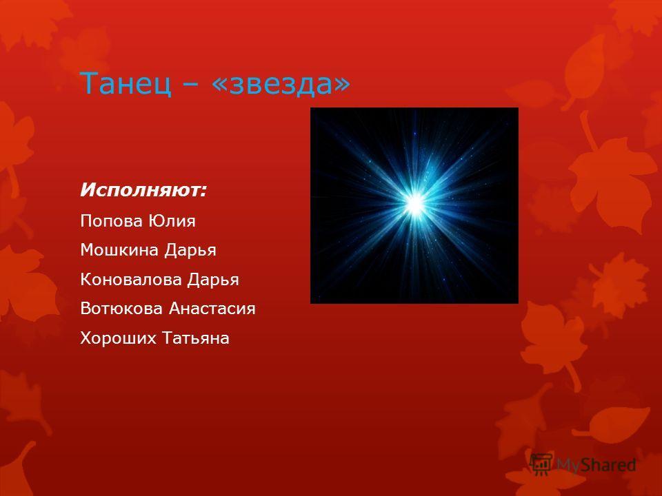 Танец – «звезда» Исполняют: Попова Юлия Мошкина Дарья Коновалова Дарья Вотюкова Анастасия Хороших Татьяна