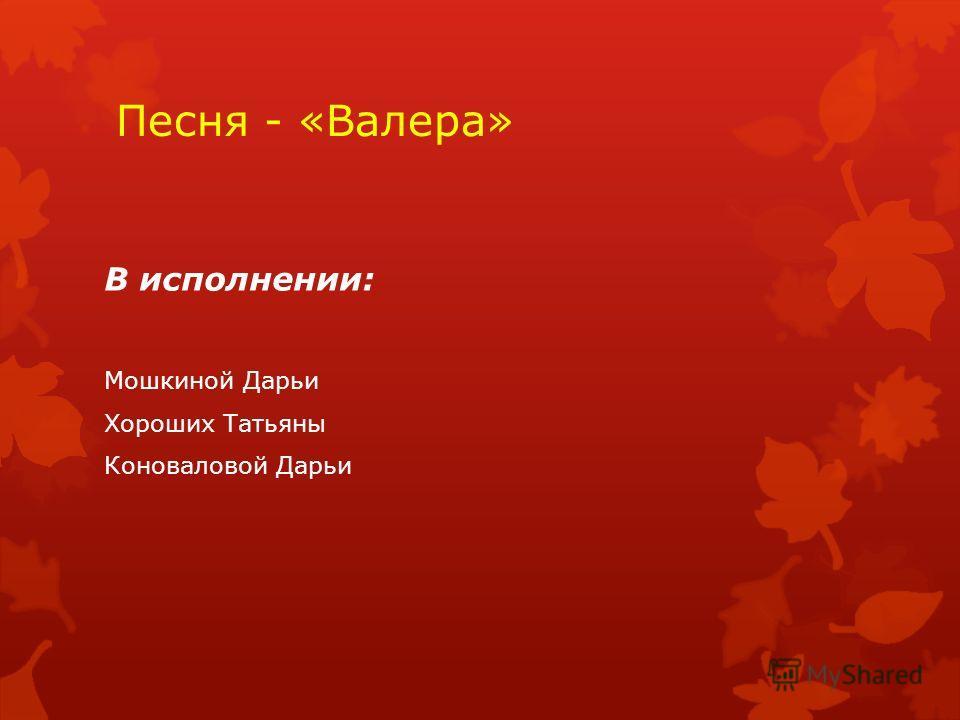 Песня - «Валера» В исполнении: Мошкиной Дарьи Хороших Татьяны Коноваловой Дарьи