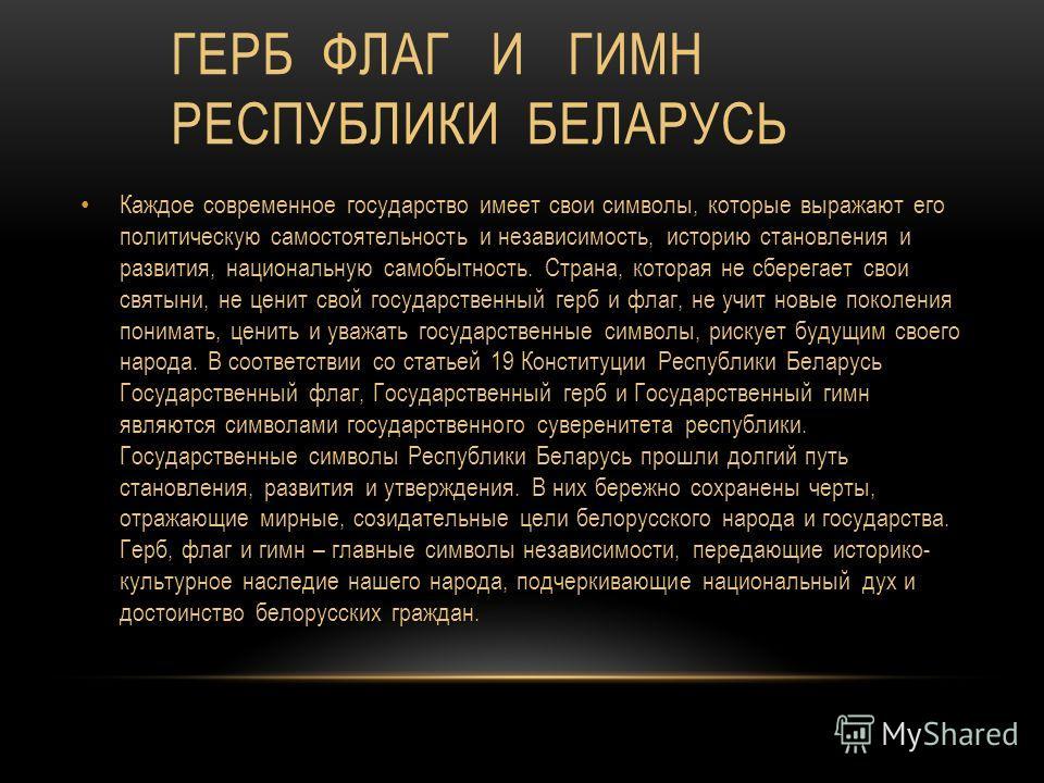 ГЕРБ ФЛАГ И ГИМН РЕСПУБЛИКИ БЕЛАРУСЬ Каждое современное государство имеет свои символы, которые выражают его политическую самостоятельность и независимость, историю становления и развития, национальную самобытность. Страна, которая не сберегает свои