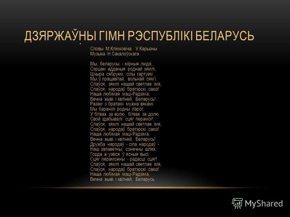 ДЗЯРЖАЎНЫ ГІМН РЭСПУБЛІКІ БЕЛАРУСЬ Словы М.Клімковіча, У.Карызны Музыка Н.Сакалоўскага Мы, беларусы - мірныя людзі, Сэрцам адданыя роднай зямлі, Шчыра сябруем, сілы гартуем Мы ў працавітай, вольнай сям'і. Слаўся, зямлі нашай светлае імя, Слаўся, наро
