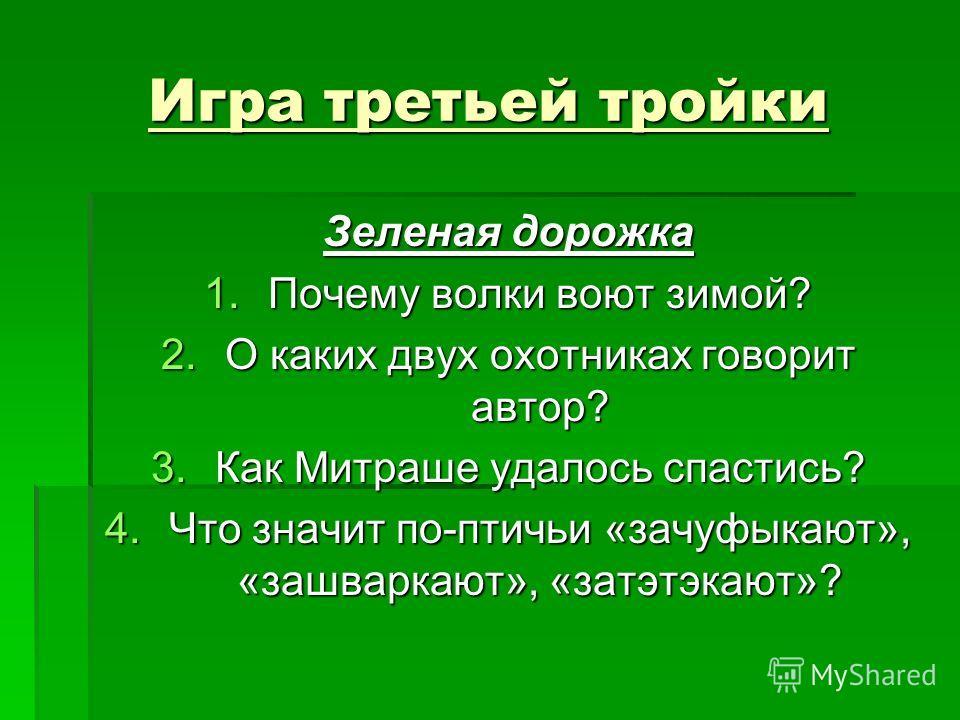 Игра третьей тройки Зеленая дорожка 1.Почему волки воют зимой? 2.О каких двух охотниках говорит автор? 3.Как Митраше удалось спастись? 4.Что значит по-птичьи «зачуфыкают», «зашваркают», «затэтэкают»?