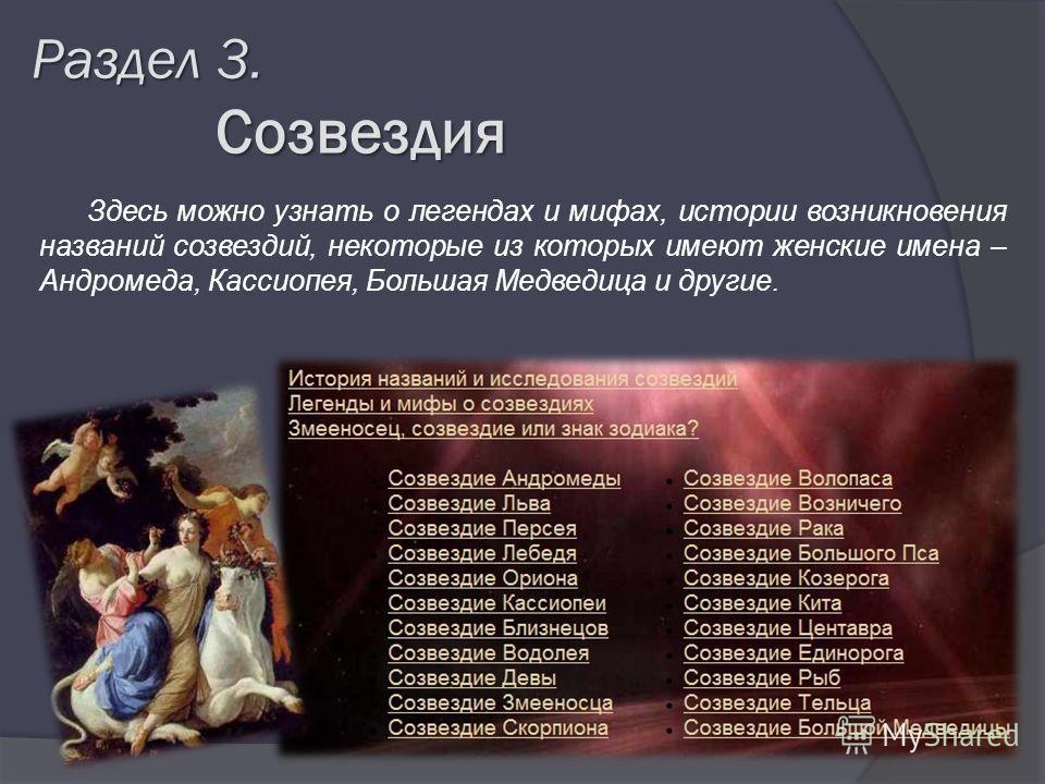 Раздел 3. Созвездия Созвездия Здесь можно узнать о легендах и мифах, истории возникновения названий созвездий, некоторые из которых имеют женские имена – Андромеда, Кассиопея, Большая Медведица и другие.