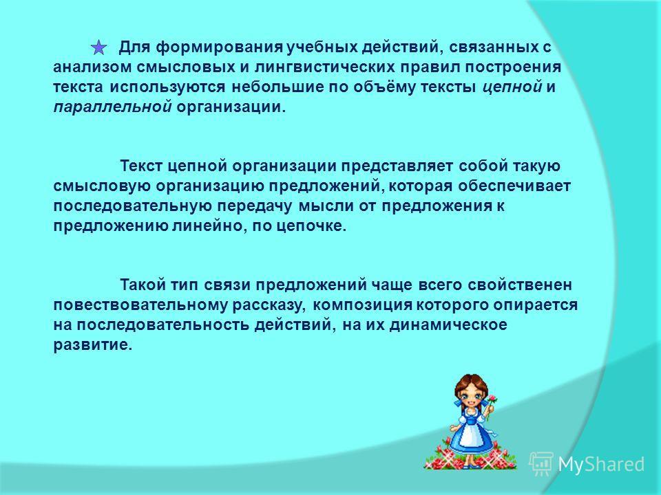Для формирования учебных действий, связанных с анализом смысловых и лингвистических правил построения текста используются небольшие по объёму тексты цепной и параллельной организации. Текст цепной организации представляет собой такую смысловую органи