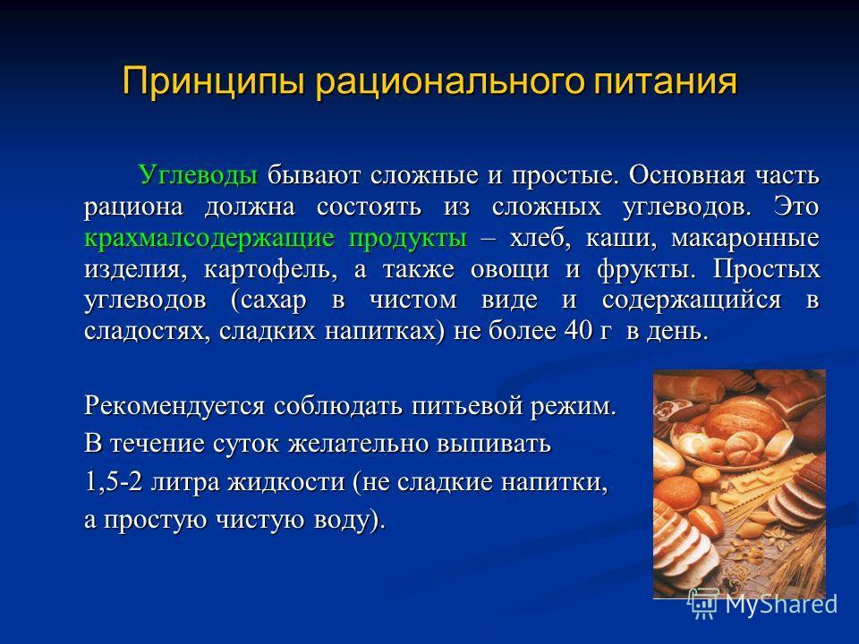 Принципы рационального питания Углеводы бывают сложные и простые. Основная часть рациона должна состоять из сложных углеводов. Это крахмалсодержащие продукты – хлеб, каши, макаронные изделия, картофель, а также овощи и фрукты. Простых углеводов (саха