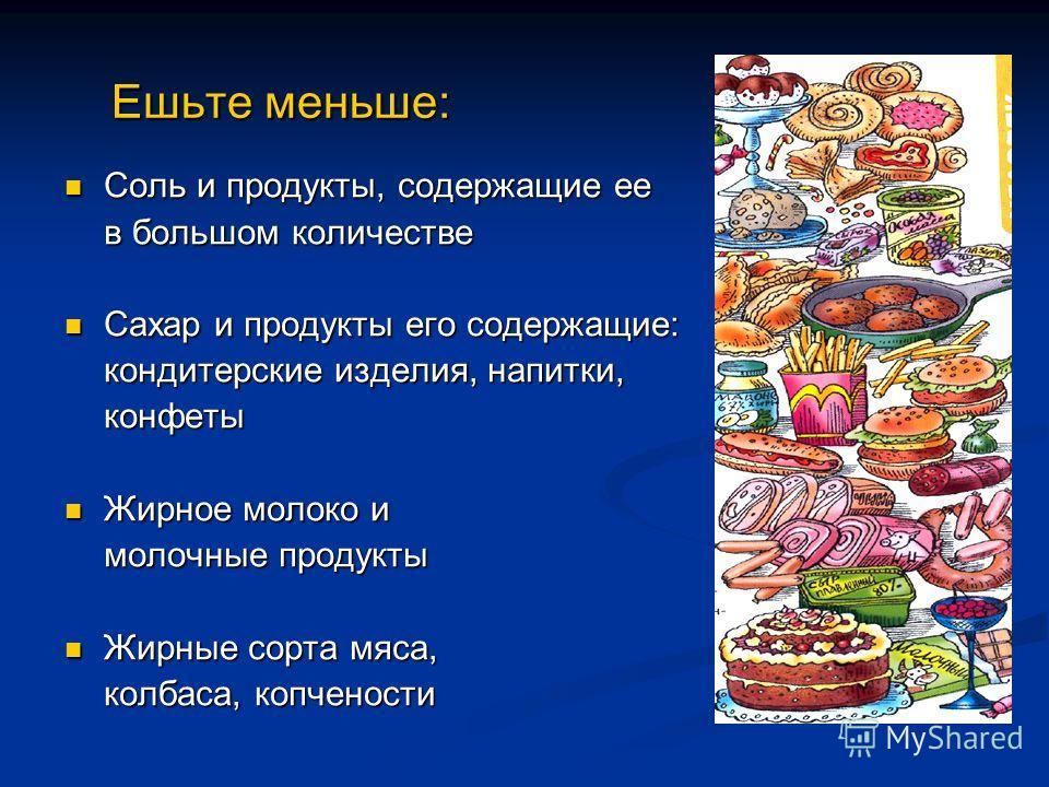 Ешьте меньше: Ешьте меньше: Соль и продукты, содержащие ее Соль и продукты, содержащие ее в большом количестве Сахар и продукты его содержащие: Сахар и продукты его содержащие: кондитерские изделия, напитки, конфеты Жирное молоко и Жирное молоко и мо