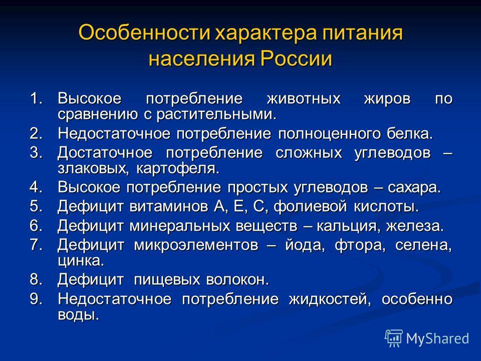 Особенности характера питания населения России 1.Высокое потребление животных жиров по сравнению с растительными. 2.Недостаточное потребление полноценного белка. 3.Достаточное потребление сложных углеводов – злаковых, картофеля. 4.Высокое потребление