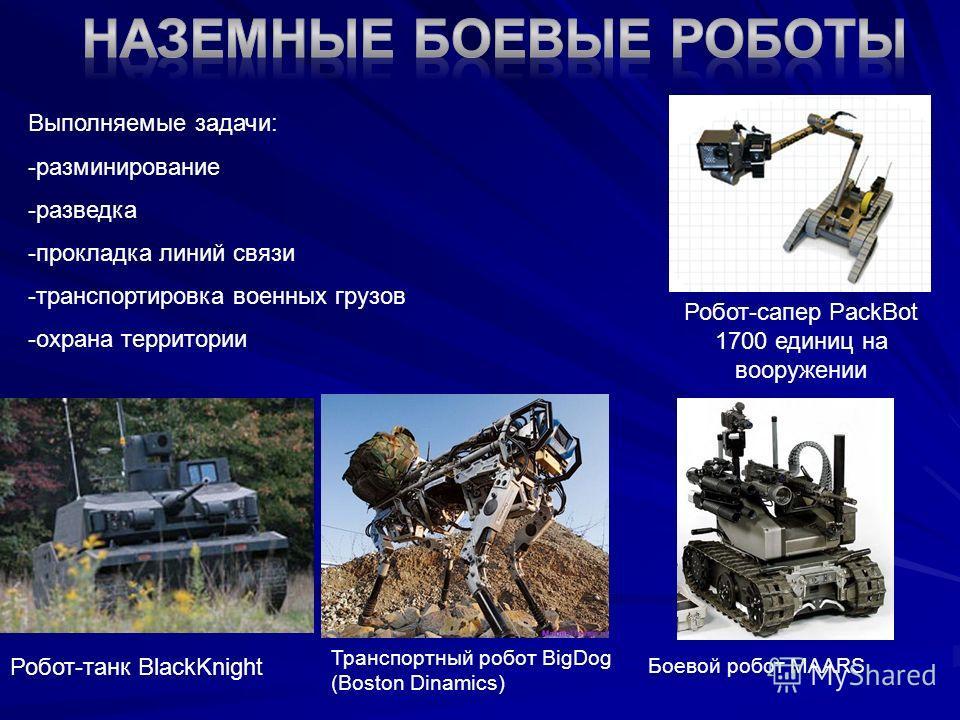Транспортный робот BigDog (Boston Dinamics) Боевой робот MAARS Робот-сапер PackBot 1700 единиц на вооружении Робот-танк BlackKnight Выполняемые задачи: -разминирование -разведка -прокладка линий связи -транспортировка военных грузов -охрана территори