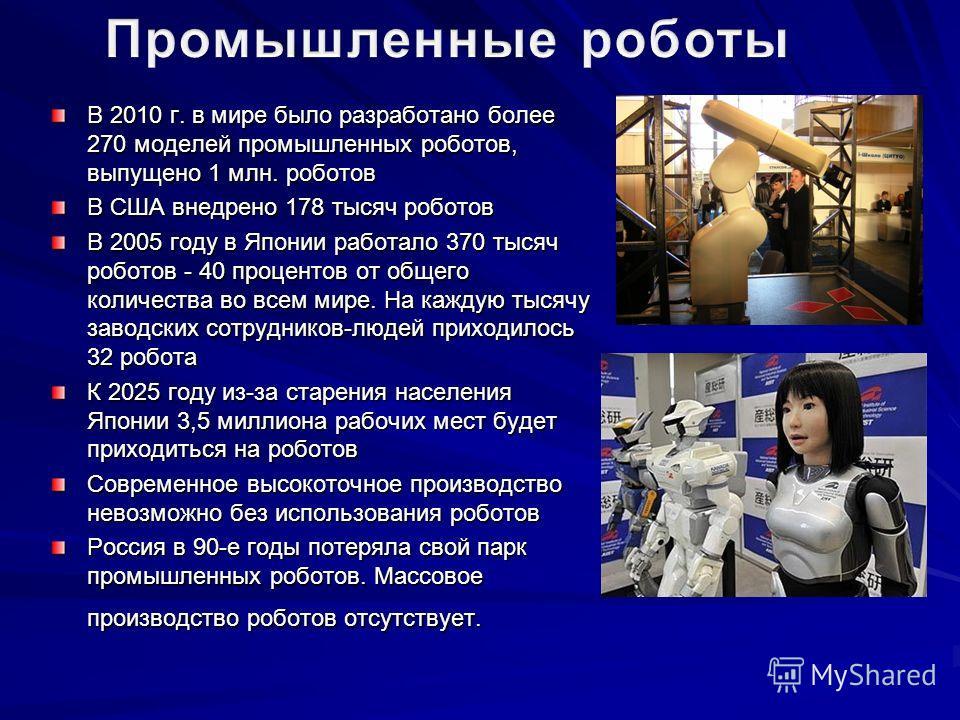 В 2010 г. в мире было разработано более 270 моделей промышленных роботов, выпущено 1 млн. роботов В США внедрено 178 тысяч роботов В 2005 году в Японии работало 370 тысяч роботов - 40 процентов от общего количества во всем мире. На каждую тысячу заво