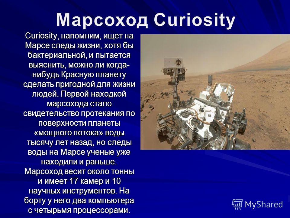 Curiosity, напомним, ищет на Марсе следы жизни, хотя бы бактериальной, и пытается выяснить, можно ли когда- нибудь Красную планету сделать пригодной для жизни людей. Первой находкой марсохода стало свидетельство протекания по поверхности планеты «мощ