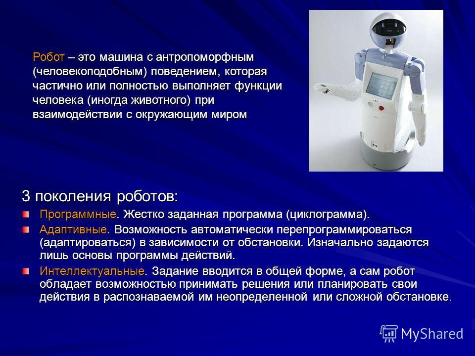 3 поколения роботов: Программные. Жестко заданная программа (циклограмма). Адаптивные. Возможность автоматически перепрограммироваться (адаптироваться) в зависимости от обстановки. Изначально задаются лишь основы программы действий. Интеллектуальные.