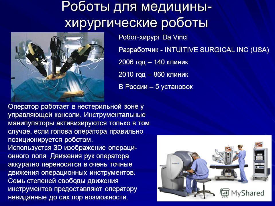 Роботы для медицины- хирургические роботы Робот-хирург Da Vinci Разработчик - INTUITIVE SURGICAL INC (USA) 2006 год – 140 клиник 2010 год – 860 клиник В России – 5 установок Оператор работает в нестерильной зоне у управляющей консоли. Инструментальны
