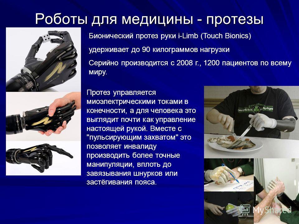 Роботы для медицины - протезы Бионический протез руки i-Limb (Touch Bionics) удерживает до 90 килограммов нагрузки Серийно производится с 2008 г., 1200 пациентов по всему миру. Протез управляется миоэлектрическими токами в конечности, а для человека
