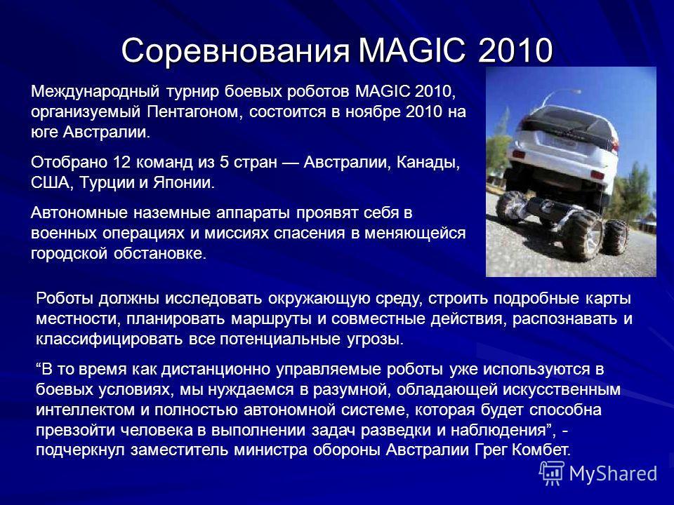 Соревнования MAGIC 2010 Роботы должны исследовать окружающую среду, строить подробные карты местности, планировать маршруты и совместные действия, распознавать и классифицировать все потенциальные угрозы. В то время как дистанционно управляемые робот
