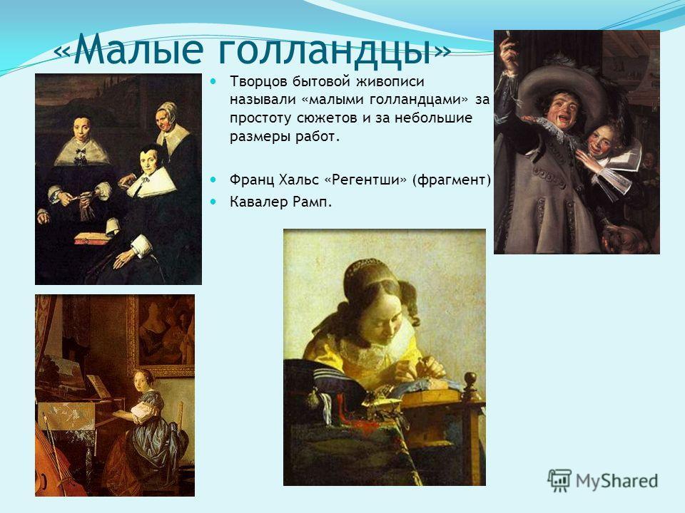 «Малые голландцы» Творцов бытовой живописи называли «малыми голландцами» за простоту сюжетов и за небольшие размеры работ. Франц Хальс «Регентши» (фрагмент) Кавалер Рамп.