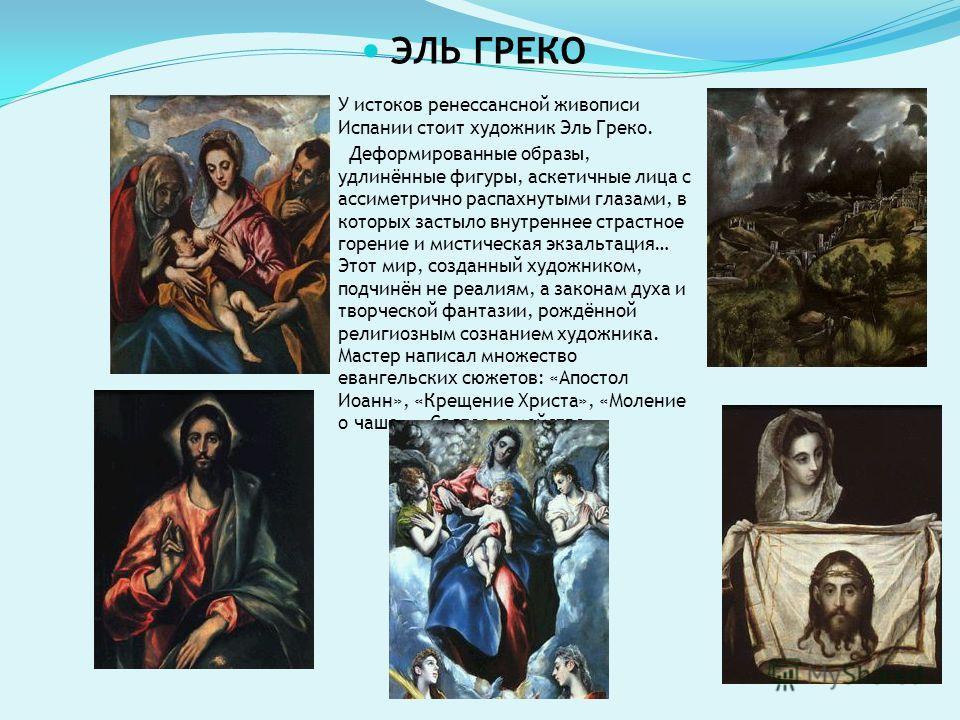 У истоков ренессансной живописи Испании стоит художник Эль Греко. Деформированные образы, удлинённые фигуры, аскетичные лица с ассиметрично распахнутыми глазами, в которых застыло внутреннее страстное горение и мистическая экзальтация… Этот мир, созд