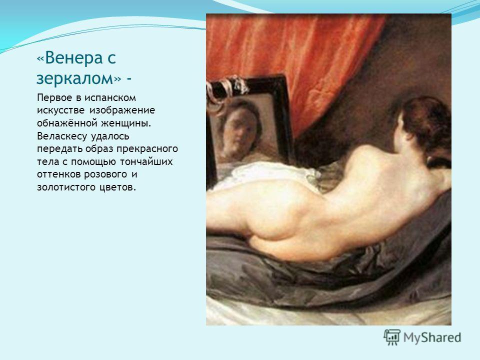 «Венера с зеркалом» - Первое в испанском искусстве изображение обнажённой женщины. Веласкесу удалось передать образ прекрасного тела с помощью тончайших оттенков розового и золотистого цветов.