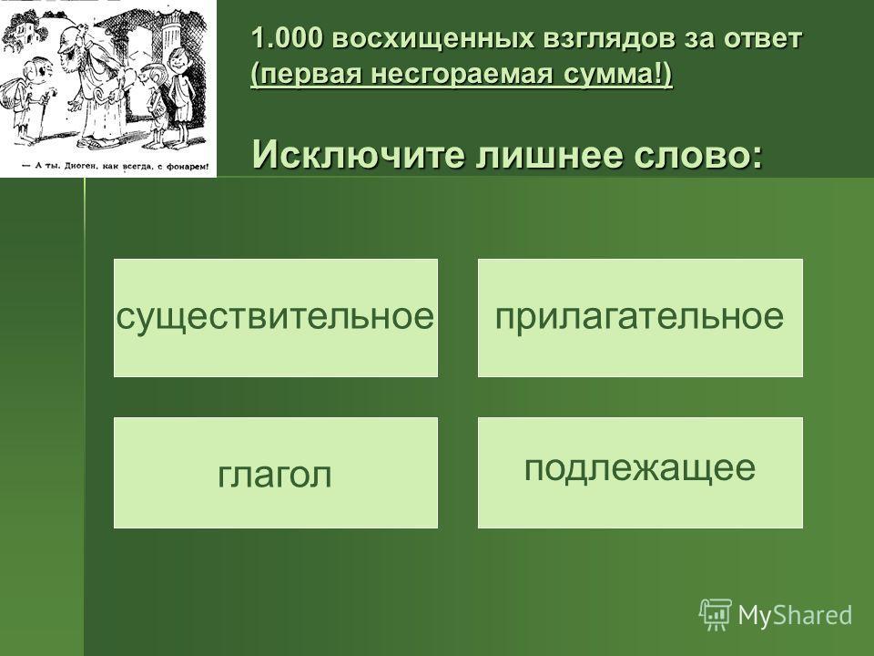 1.000 восхищенных взглядов за ответ (первая несгораемая сумма!) Исключите лишнее слово: существительноеприлагательное глагол подлежащее