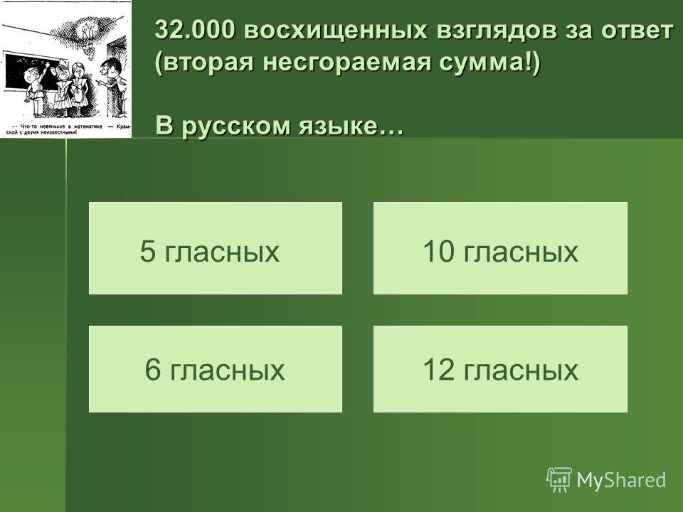 32.000 восхищенных взглядов за ответ (вторая несгораемая сумма!) В русском языке… 5 гласных10 гласных 6 гласных12 гласных