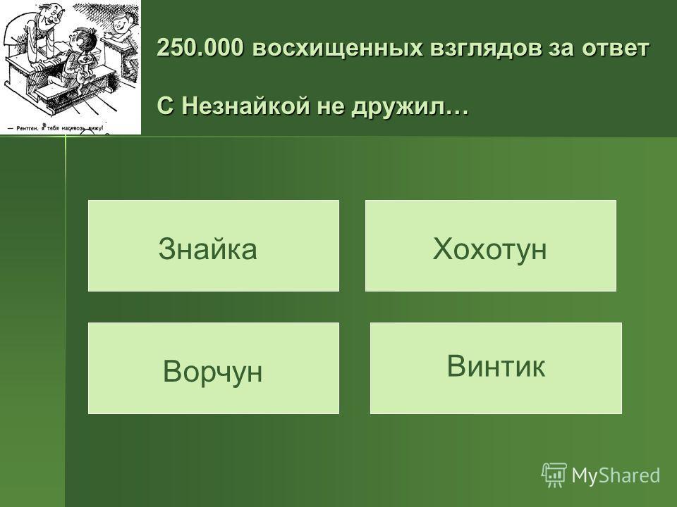 250.000 восхищенных взглядов за ответ С Незнайкой не дружил… Знайка Ворчун Хохотун Винтик