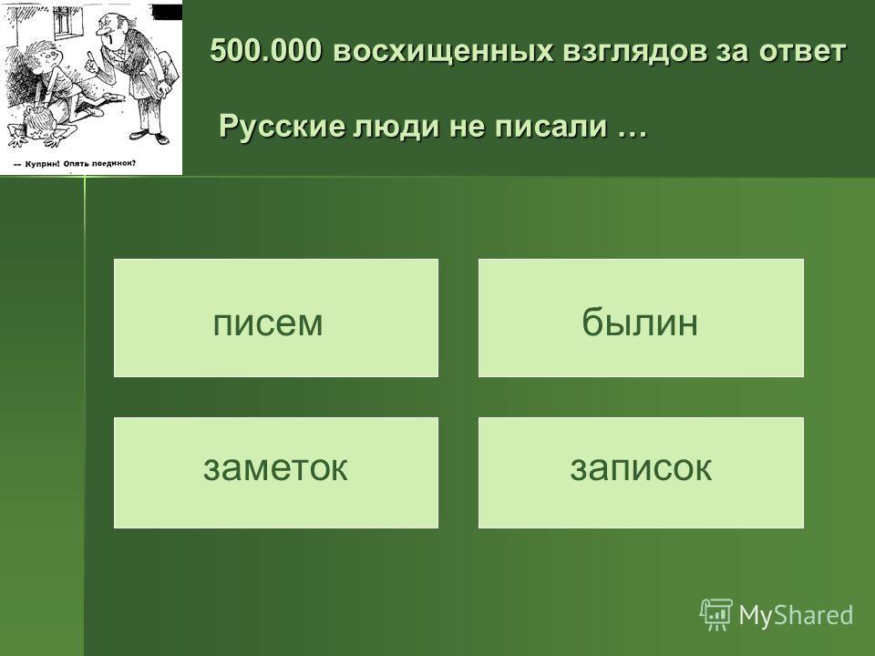 500.000 восхищенных взглядов за ответ Русские люди не писали … писембылин заметокзаписок