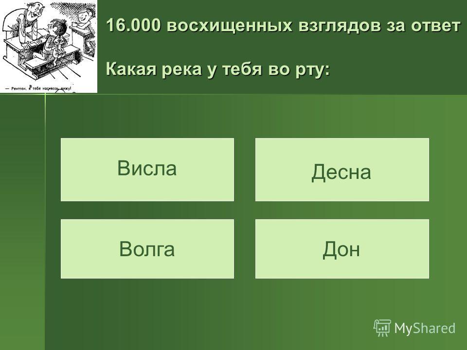 16.000 восхищенных взглядов за ответ Какая река у тебя во рту: Висла Дон Десна Волга