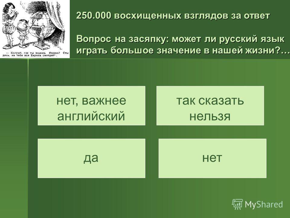 250.000 восхищенных взглядов за ответ Вопрос на засяпку: может ли русский язык играть большое значение в нашей жизни?… нет, важнее английский да так сказать нельзя нет