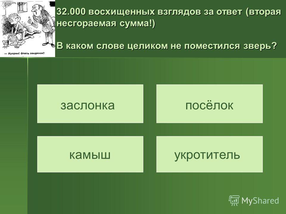 32.000 восхищенных взглядов за ответ (вторая несгораемая сумма!) В каком слове целиком не поместился зверь? заслонкапосёлок камышукротитель
