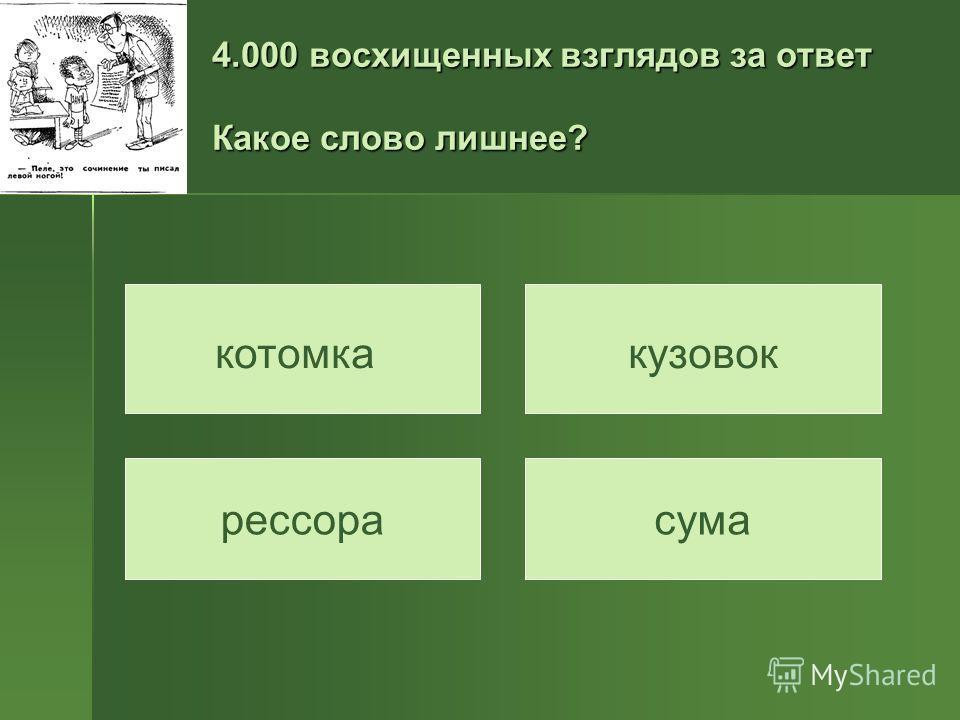 4.000 восхищенных взглядов за ответ Какое слово лишнее? котомкакузовок рессорасума