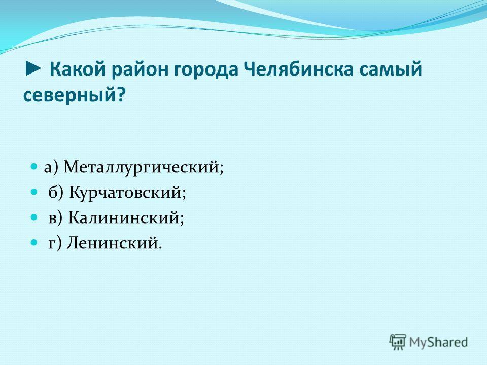 Какой район города Челябинска самый северный? а) Металлургический; б) Курчатовский; в) Калининский; г) Ленинский.