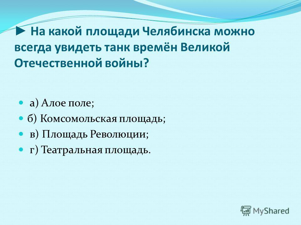 На какой площади Челябинска можно всегда увидеть танк времён Великой Отечественной войны? а) Алое поле; б) Комсомольская площадь; в) Площадь Революции; г) Театральная площадь.
