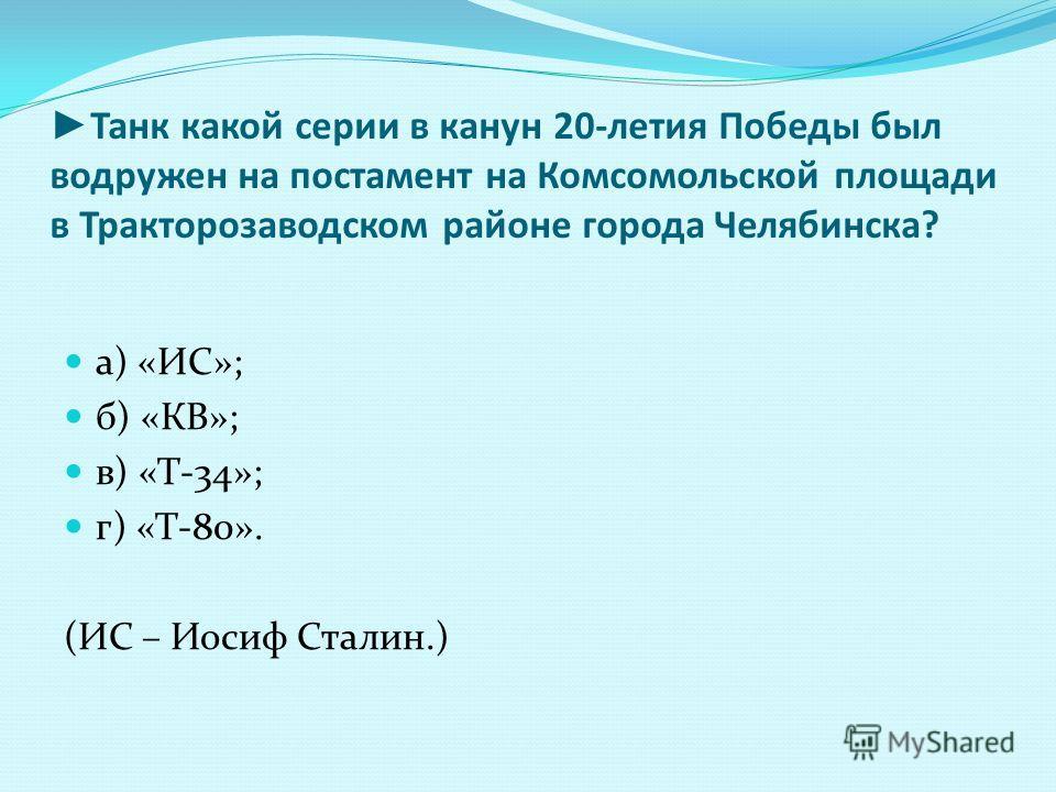 Танк какой серии в канун 20-летия Победы был водружен на постамент на Комсомольской площади в Тракторозаводском районе города Челябинска? а) «ИС»; б) «КВ»; в) «Т-34»; г) «Т-80». (ИС – Иосиф Сталин.)